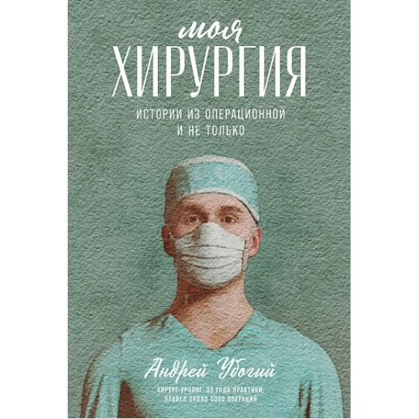 Моя хирургия. Истории из операционной и не только. Андрей Убогий