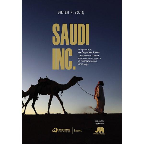 SAUDI INC. История о том, как Саудовская Аравия стала одним из самых влиятельных государств. Эллен Р. Уолд