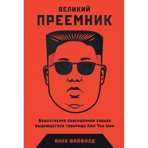 Великий преемник. Божественно совершенная судьба выдающегося товарища Ким Чен Ына. Анна Файфилд