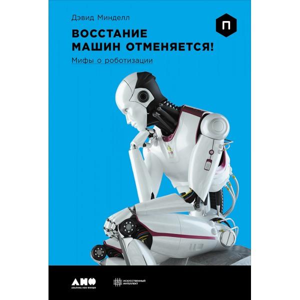 Восстание машин отменяется! Мифы о роботизации. Дэвид Минделл