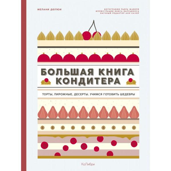 Большая книга кондитера: Торты, пирожные, десерты. Мелани Дюпюи