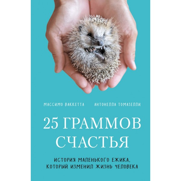 25 граммов счастья. История маленького ежика, который изменил жизнь человека. Массимо Ваккетта, Антонелла Томазелли