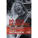 So let it be written: подлинная биография фронтмена Metallica Джеймса Хэтфилда. Марк Эглинтон