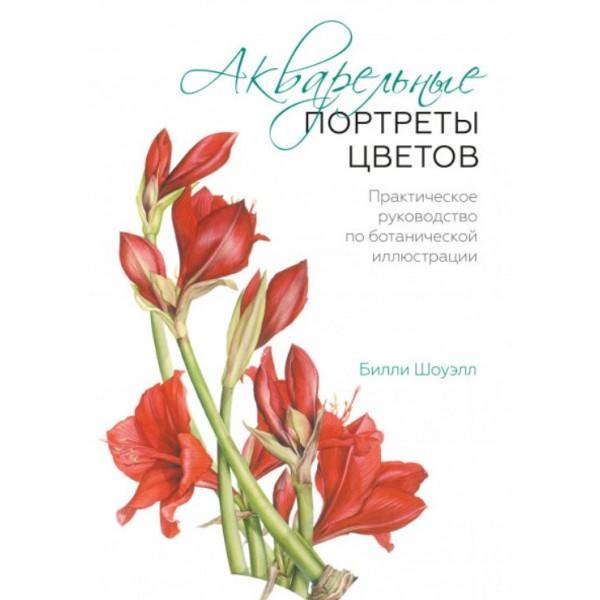 Акварельные портреты цветов. Практическое руководство по ботанической иллюстрации. Билли Шоуэлл