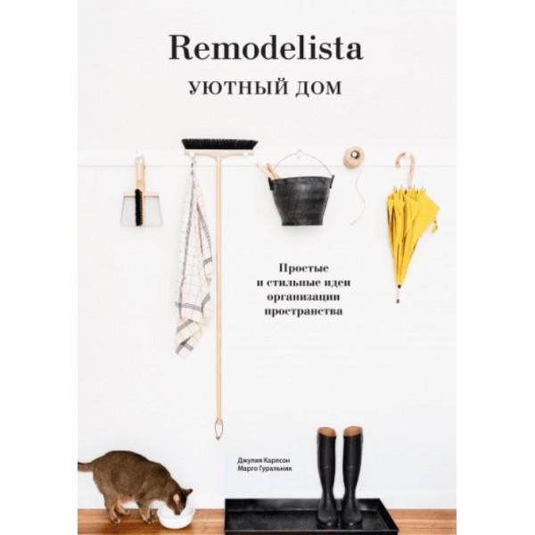 Remodelista. Уютный дом. Простые и стильные идеи организации пространства. Джулия Карлсон, Марго Гуральник