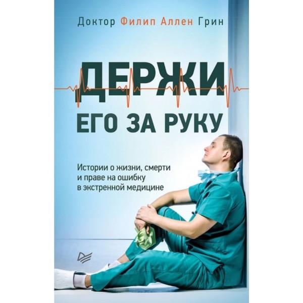 Держи его за руку. Истории о жизни, смерти и праве на ошибку в экстренной медицине. Филип Аллен Грин