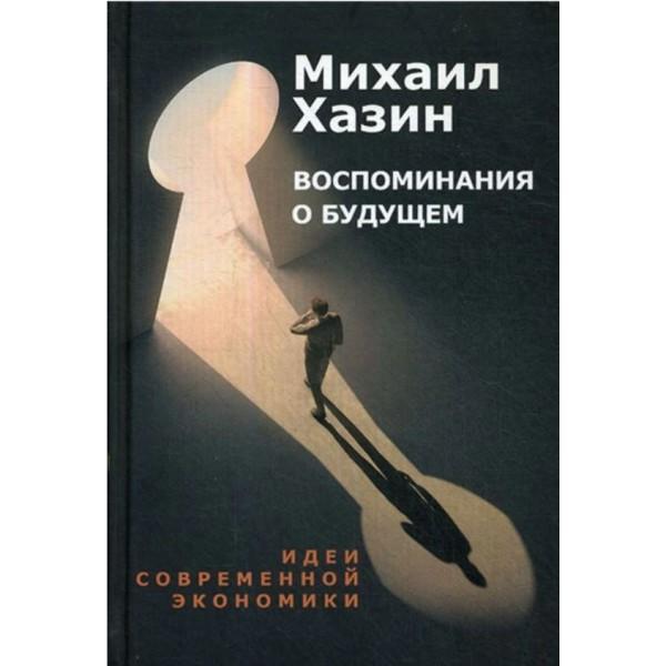 Воспоминания о будущем. Идеи современной экономики. Михаил Хазин