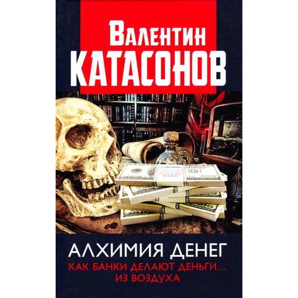 Алхимия денег. Как банки делают деньги... из воздуха. Валентин Катасонов